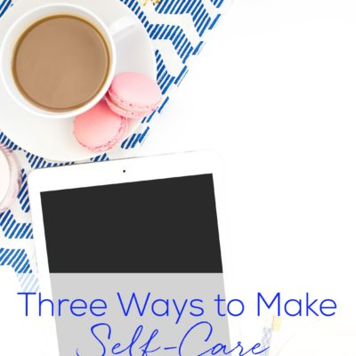 Three Ways to Make Self-Care a Priority
