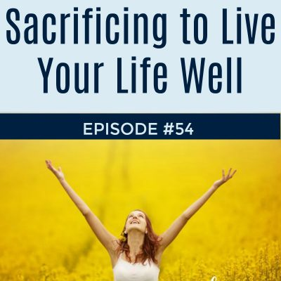 054:  Sacrificing to Live Your Life Well