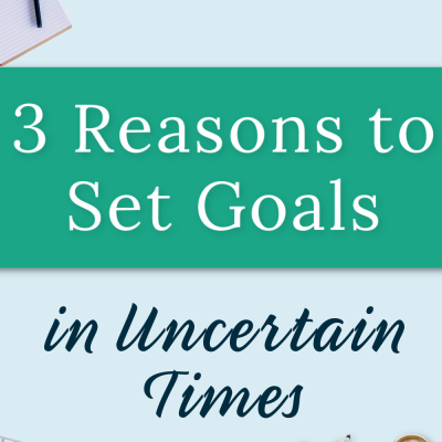 3 Reasons to Set Goals in Uncertain Times